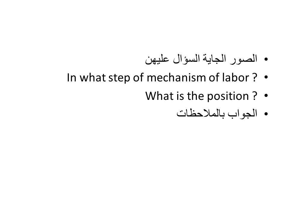 الصور الجاية السؤال عليهن In what step of mechanism of labor ? What is the position ? الجواب بالملاحظات