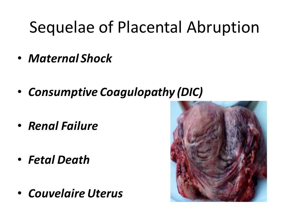Sequelae of Placental Abruption Maternal Shock Consumptive Coagulopathy (DIC) Renal Failure Fetal Death Couvelaire Uterus