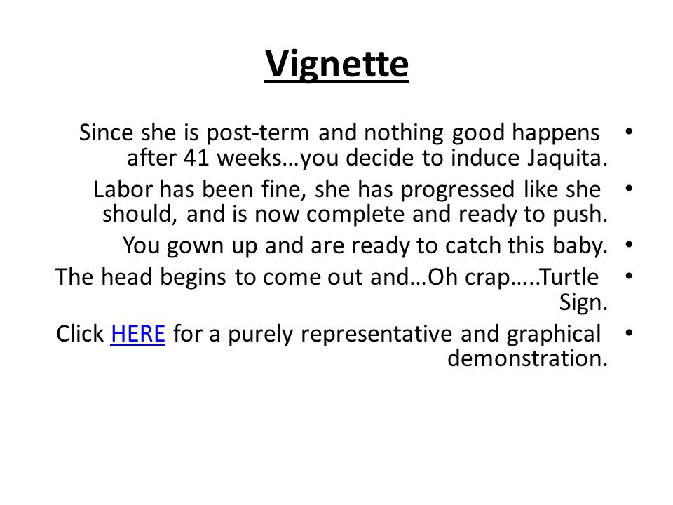 Vignette Since she is post-term and nothing good happens after 41 weeks…you decide to induce Jaquita. Labor has been fine, she has progressed like she
