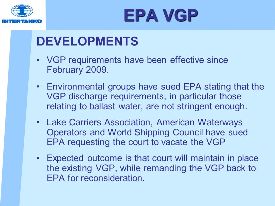 EPA VGP DEVELOPMENTS VGP requirements have been effective since February 2009. Environmental groups have sued EPA stating that the VGP discharge requi