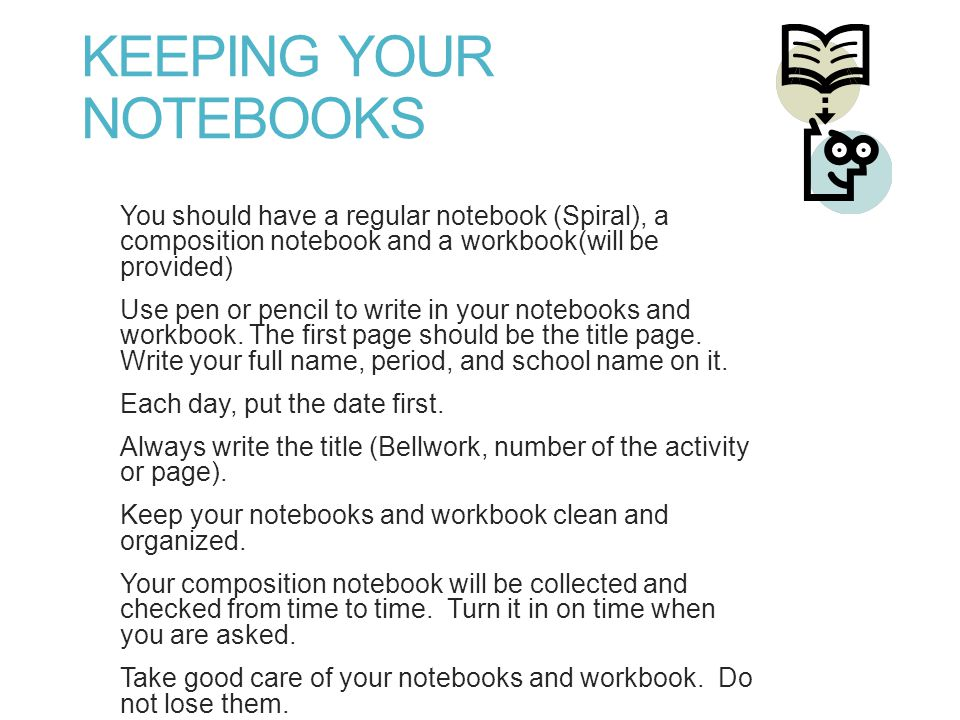 KEEPING YOUR NOTEBOOKS You should have a regular notebook (Spiral), a composition notebook and a workbook(will be provided) Use pen or pencil to write in your notebooks and workbook.