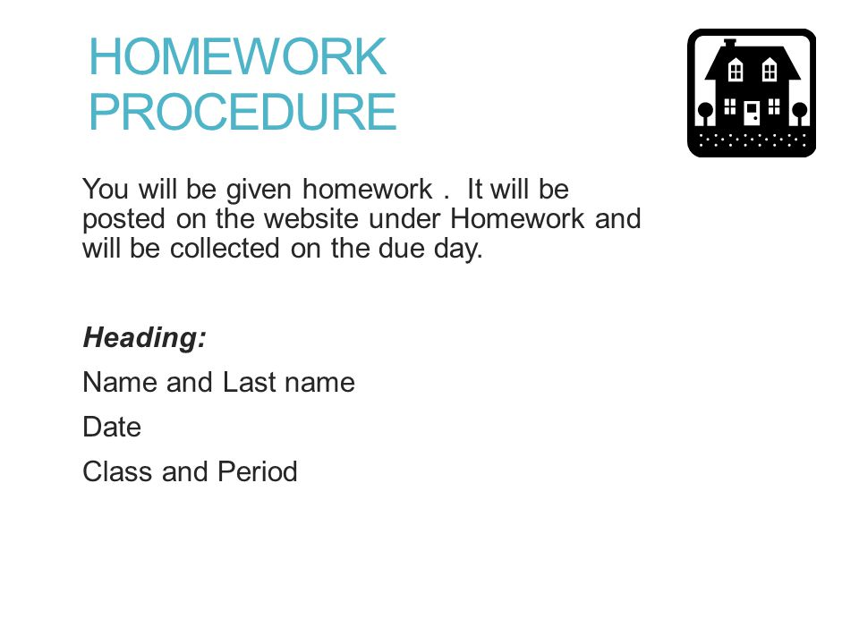 HOMEWORK PROCEDURE You will be given homework.