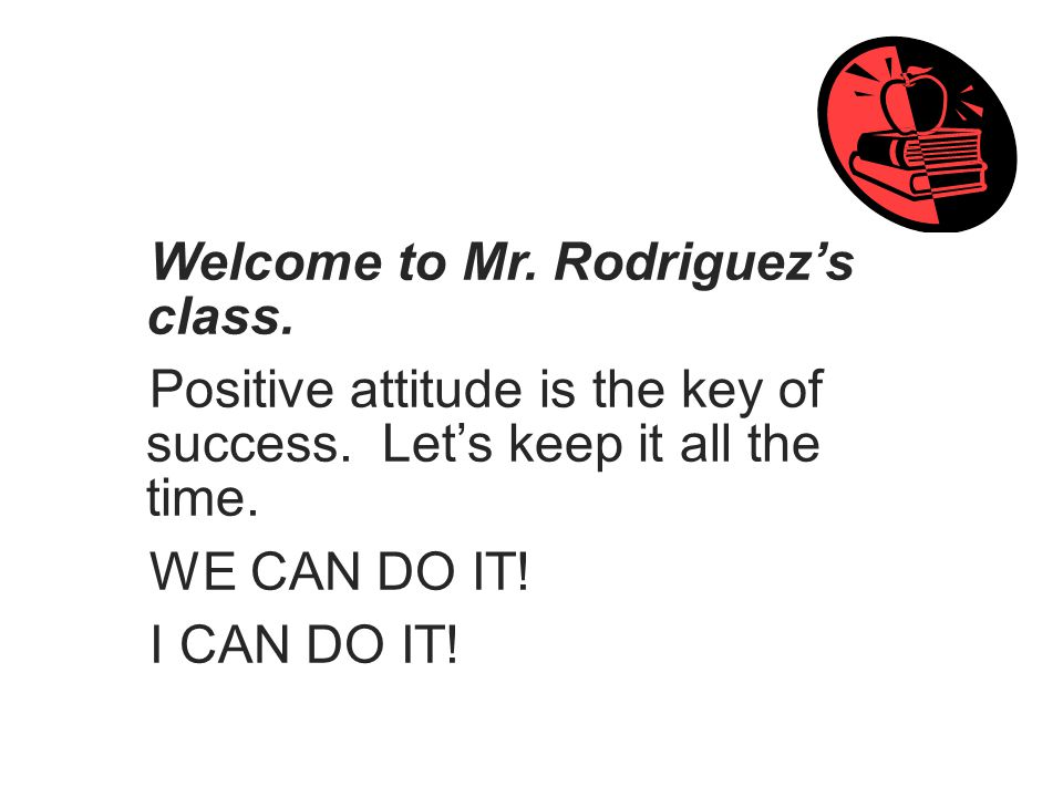 Welcome to Mr. Rodriguez's class. Positive attitude is the key of success.