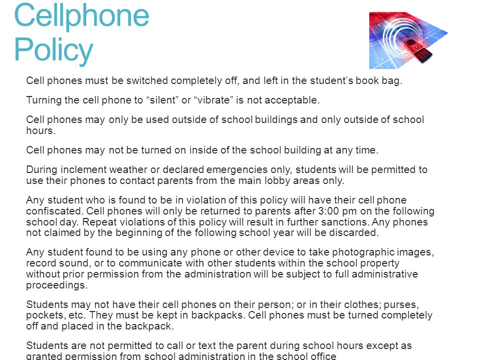 Cellphone Policy Cell phones must be switched completely off, and left in the student's book bag.