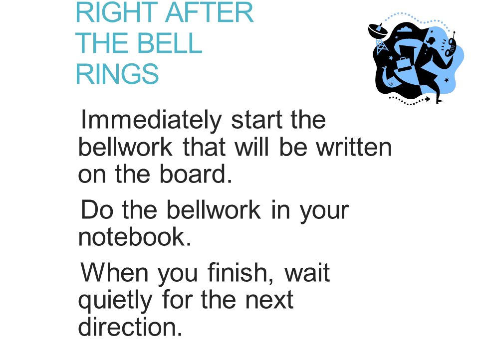 RIGHT AFTER THE BELL RINGS Immediately start the bellwork that will be written on the board.
