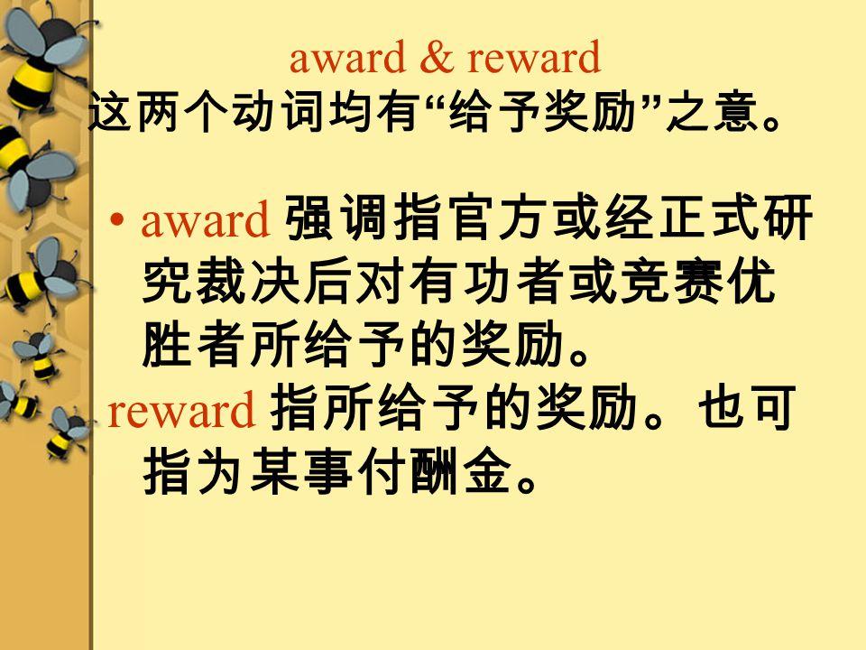 award & reward 这两个动词均有 给予奖励 之意。 award 强调指官方或经正式研 究裁决后对有功者或竞赛优 胜者所给予的奖励。 reward 指所给予的奖励。也可 指为某事付酬金。