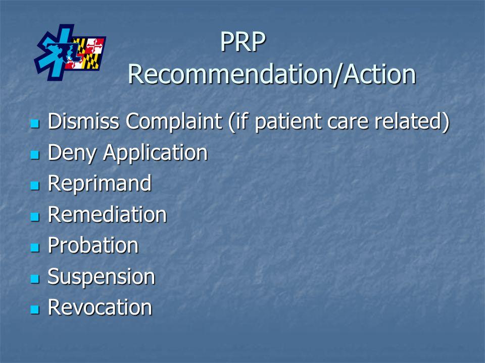 PRP Recommendation/Action Dismiss Complaint (if patient care related) Dismiss Complaint (if patient care related) Deny Application Deny Application Reprimand Reprimand Remediation Remediation Probation Probation Suspension Suspension Revocation Revocation
