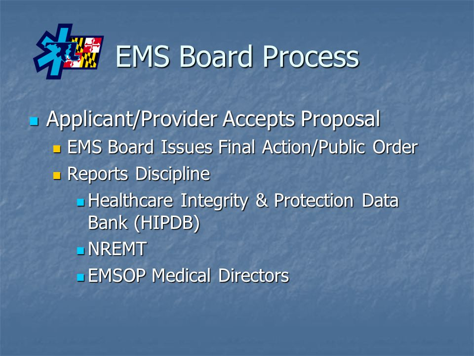 EMS Board Process Applicant/Provider Accepts Proposal Applicant/Provider Accepts Proposal EMS Board Issues Final Action/Public Order EMS Board Issues Final Action/Public Order Reports Discipline Reports Discipline Healthcare Integrity & Protection Data Bank (HIPDB) Healthcare Integrity & Protection Data Bank (HIPDB) NREMT NREMT EMSOP Medical Directors EMSOP Medical Directors