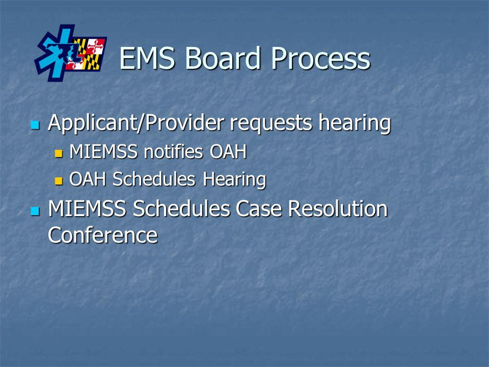 EMS Board Process Applicant/Provider requests hearing Applicant/Provider requests hearing MIEMSS notifies OAH MIEMSS notifies OAH OAH Schedules Hearing OAH Schedules Hearing MIEMSS Schedules Case Resolution Conference MIEMSS Schedules Case Resolution Conference