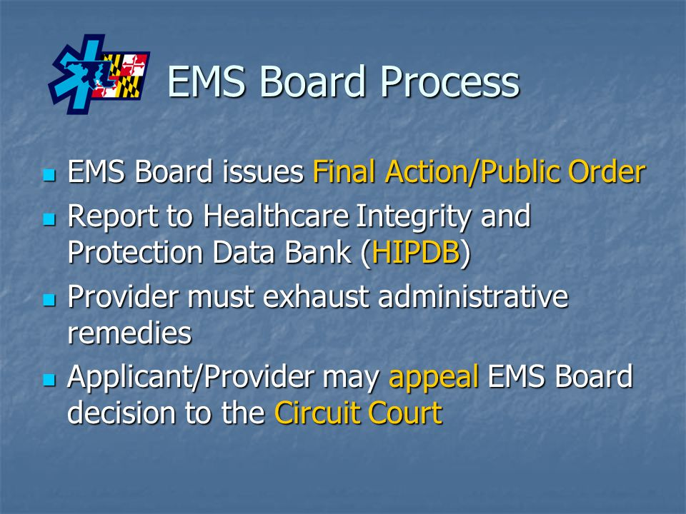 EMS Board Process EMS Board issues Final Action/Public Order EMS Board issues Final Action/Public Order Report to Healthcare Integrity and Protection Data Bank (HIPDB) Report to Healthcare Integrity and Protection Data Bank (HIPDB) Provider must exhaust administrative remedies Provider must exhaust administrative remedies Applicant/Provider may appeal EMS Board decision to the Circuit Court Applicant/Provider may appeal EMS Board decision to the Circuit Court
