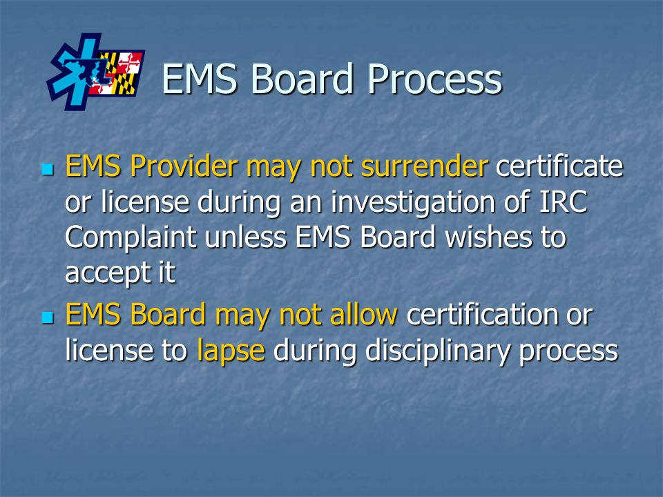 EMS Board Process EMS Provider may not surrender certificate or license during an investigation of IRC Complaint unless EMS Board wishes to accept it EMS Provider may not surrender certificate or license during an investigation of IRC Complaint unless EMS Board wishes to accept it EMS Board may not allow certification or license to lapse during disciplinary process EMS Board may not allow certification or license to lapse during disciplinary process