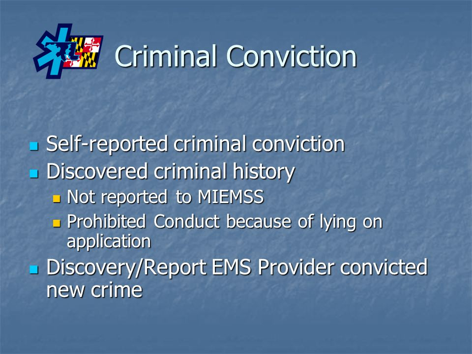 Criminal Conviction Self-reported criminal conviction Self-reported criminal conviction Discovered criminal history Discovered criminal history Not reported to MIEMSS Not reported to MIEMSS Prohibited Conduct because of lying on application Prohibited Conduct because of lying on application Discovery/Report EMS Provider convicted new crime Discovery/Report EMS Provider convicted new crime