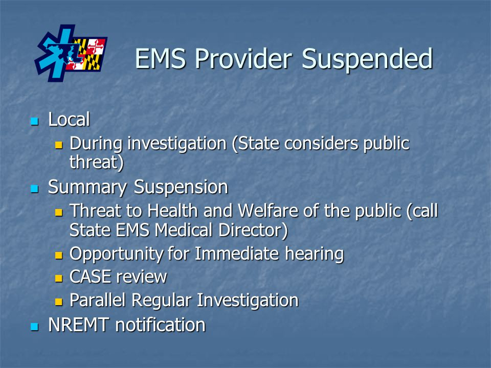 EMS Provider Suspended EMS Provider Suspended Local Local During investigation (State considers public threat) During investigation (State considers public threat) Summary Suspension Summary Suspension Threat to Health and Welfare of the public (call State EMS Medical Director) Threat to Health and Welfare of the public (call State EMS Medical Director) Opportunity for Immediate hearing Opportunity for Immediate hearing CASE review CASE review Parallel Regular Investigation Parallel Regular Investigation NREMT notification NREMT notification