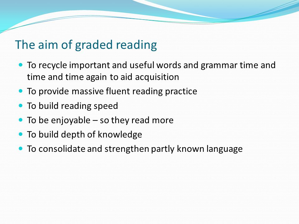 The aim of graded reading To recycle important and useful words and grammar time and time and time again to aid acquisition To provide massive fluent reading practice To build reading speed To be enjoyable – so they read more To build depth of knowledge To consolidate and strengthen partly known language