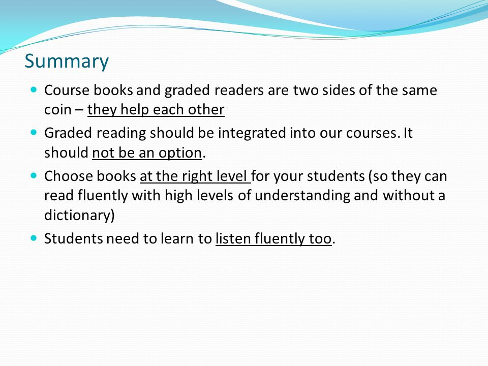 Summary Course books and graded readers are two sides of the same coin – they help each other Graded reading should be integrated into our courses.