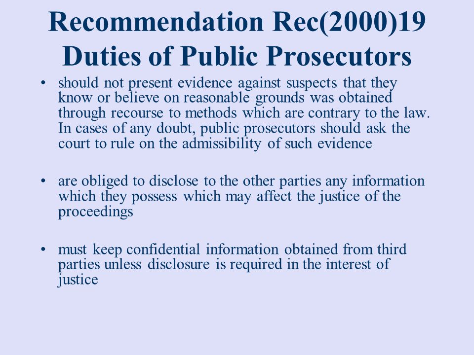 Recommendation Rec(2000)19 Public Prosecutors should take proper account of the interests of witnesses should take or promote measures to protect their life, safety and privacy should take proper account of the views and concerns of victims when their personal interests are affected and to take or to promote actions to ensure that they are informed of both their rights and developments in the procedure