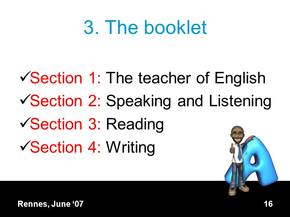3. The booklet Section 1: The teacher of English Section 2: Speaking and Listening Section 3: Reading Section 4: Writing Rennes, June '0716