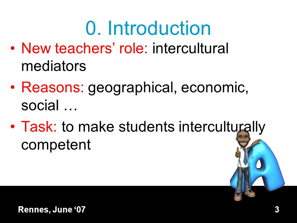 3 0. Introduction New teachers' role: intercultural mediators Reasons: geographical, economic, social … Task: to make students interculturally compete