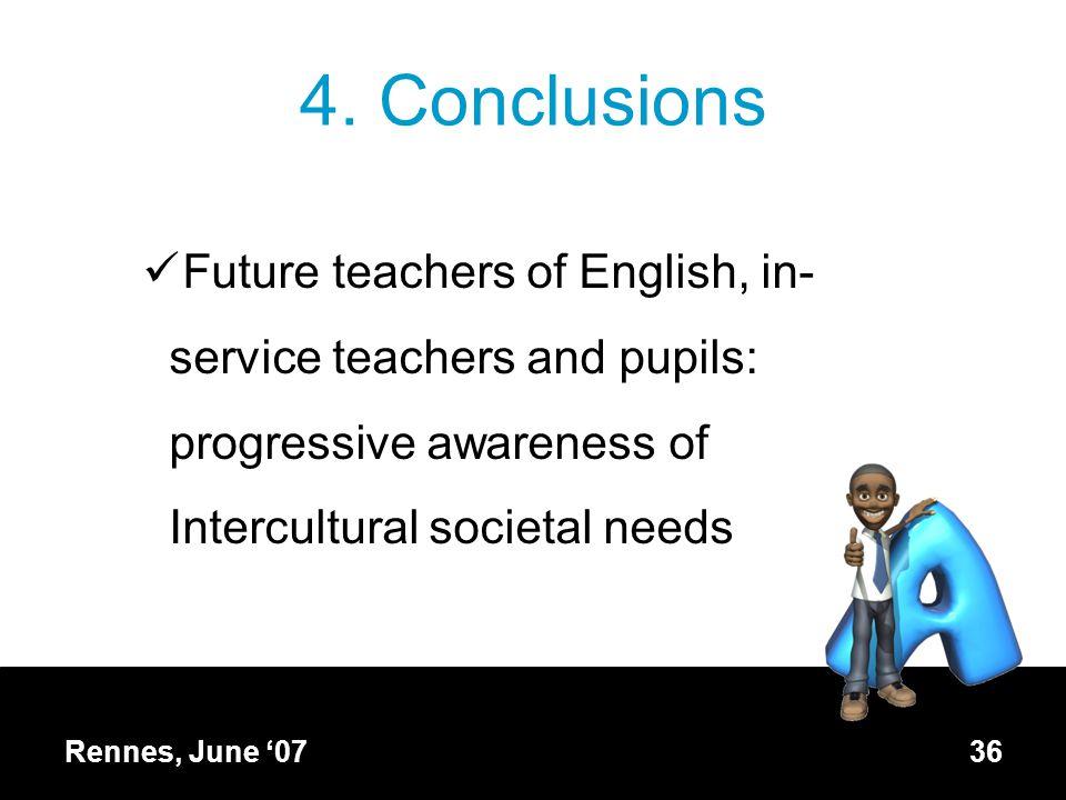 4. Conclusions Future teachers of English, in- service teachers and pupils: progressive awareness of Intercultural societal needs Rennes, June '07 36