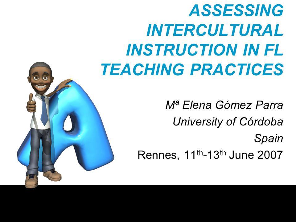 ASSESSING INTERCULTURAL INSTRUCTION IN FL TEACHING PRACTICES Mª Elena Gómez Parra University of Córdoba Spain Rennes, 11 th -13 th June 2007