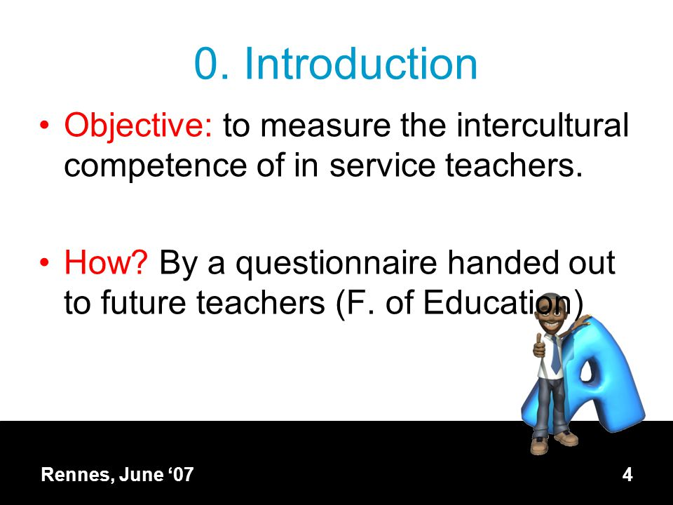 Rennes, June '074 0. Introduction Objective: to measure the intercultural competence of in service teachers. How? By a questionnaire handed out to fut