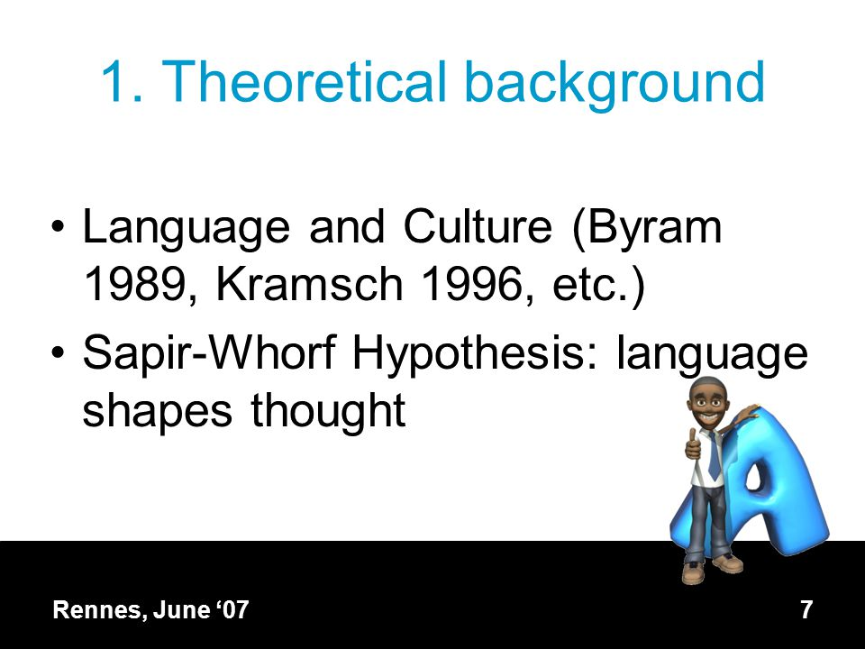 1. Theoretical background Language and Culture (Byram 1989, Kramsch 1996, etc.) Sapir-Whorf Hypothesis: language shapes thought Rennes, June '077