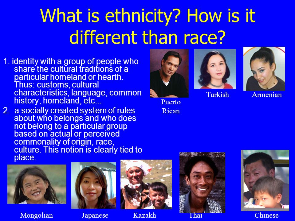 What is ethnicity? How is it different than race? 1. identity with a group of people who share the cultural traditions of a particular homeland or hea