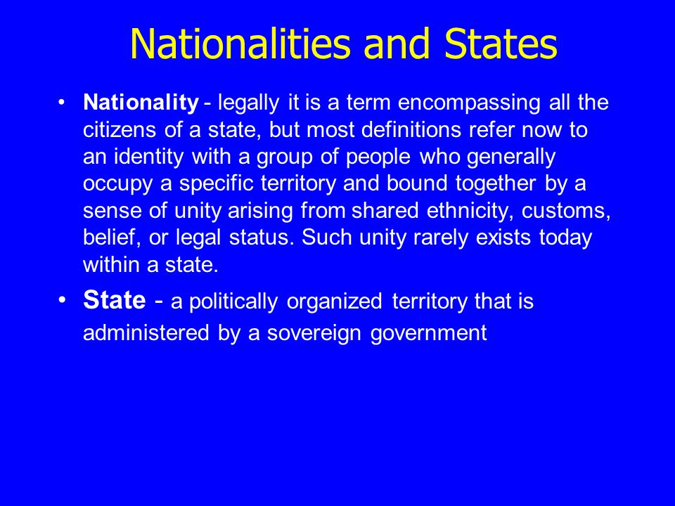 Nationalities and States Nationality - legally it is a term encompassing all the citizens of a state, but most definitions refer now to an identity with a group of people who generally occupy a specific territory and bound together by a sense of unity arising from shared ethnicity, customs, belief, or legal status.