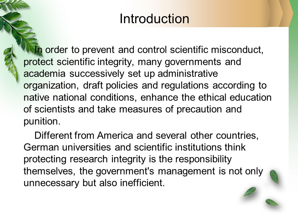 Introduction In order to prevent and control scientific misconduct, protect scientific integrity, many governments and academia successively set up administrative organization, draft policies and regulations according to native national conditions, enhance the ethical education of scientists and take measures of precaution and punition.