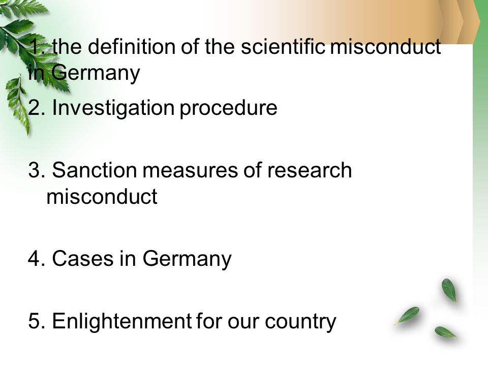 1. the definition of the scientific misconduct in Germany 2. Investigation procedure 3. Sanction measures of research misconduct 4. Cases in Germany 5