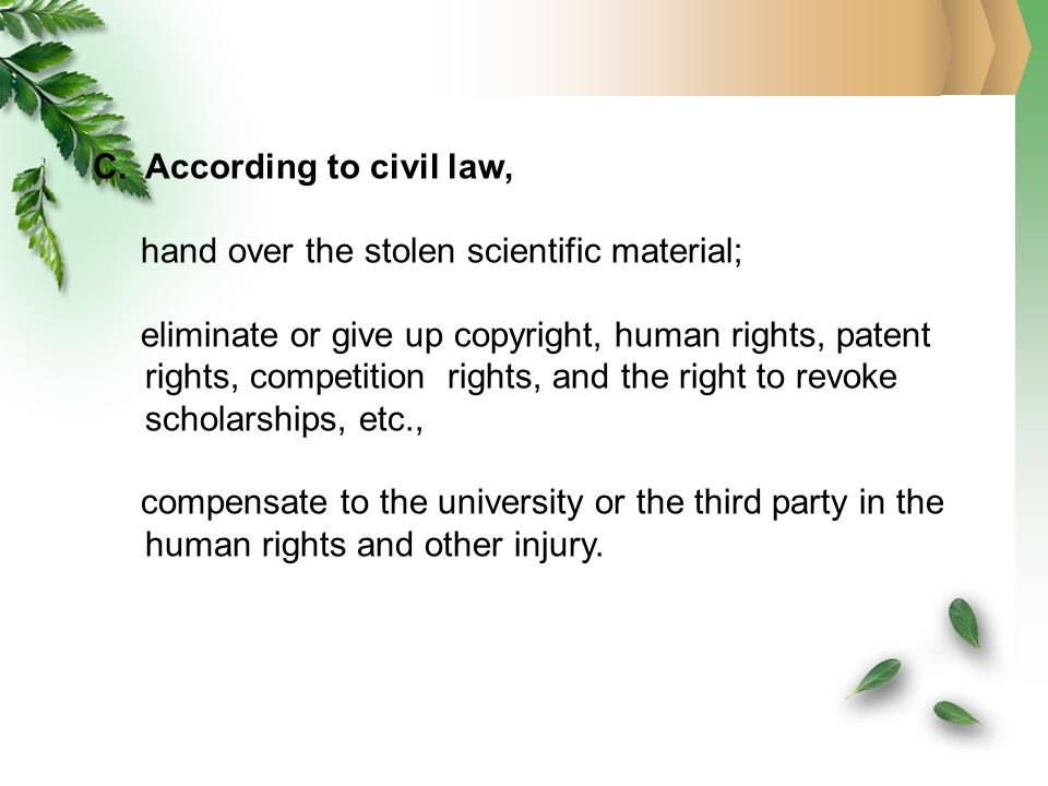 C.According to civil law, hand over the stolen scientific material; eliminate or give up copyright, human rights, patent rights, competition rights, and the right to revoke scholarships, etc., compensate to the university or the third party in the human rights and other injury.