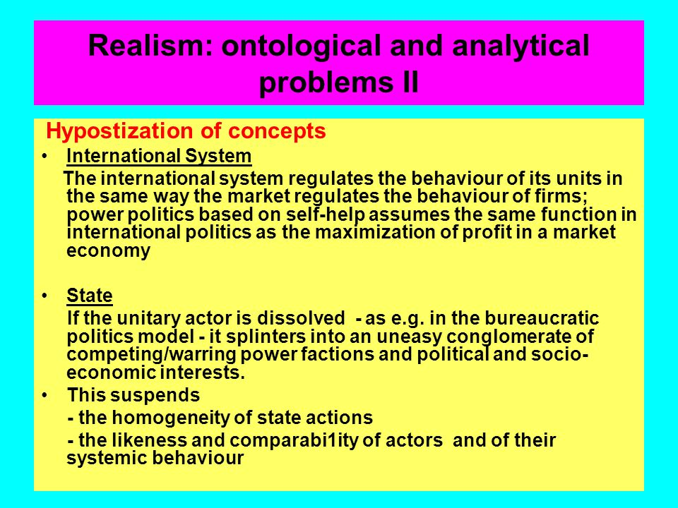 Realism: ontological and analytical problems Problematic premisses: a) Elevation of states to the status of rational, unitary actors which follow, wit