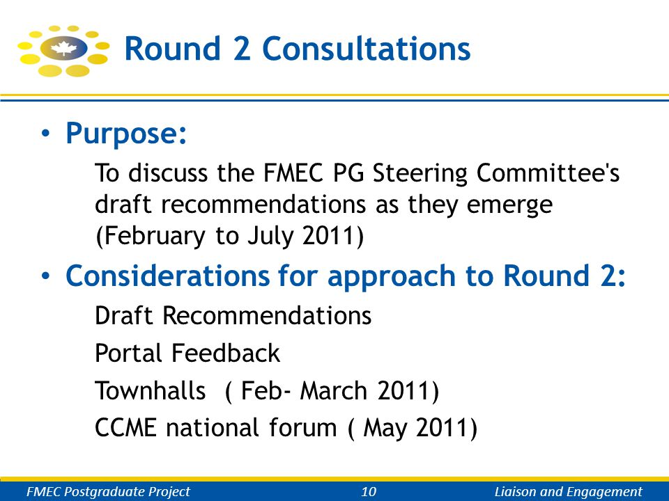 Round 2 Consultations Purpose: To discuss the FMEC PG Steering Committee s draft recommendations as they emerge (February to July 2011) Considerations for approach to Round 2: Draft Recommendations Portal Feedback Townhalls ( Feb- March 2011) CCME national forum ( May 2011) FMEC Postgraduate Project10Liaison and Engagement