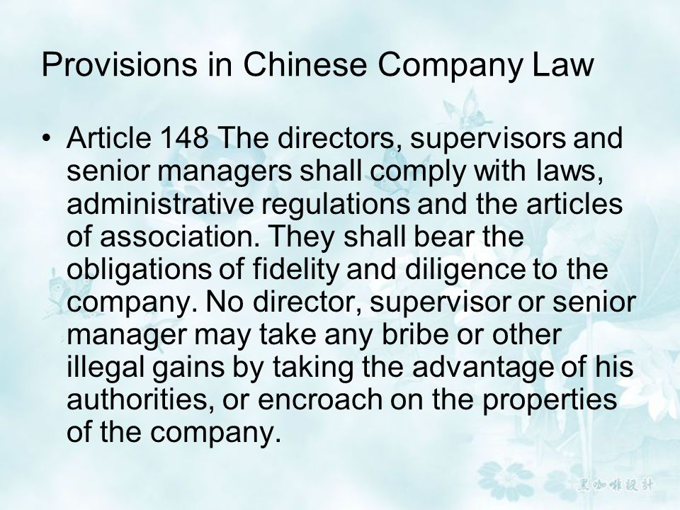 Provisions in Chinese Company Law Article 148 The directors, supervisors and senior managers shall comply with laws, administrative regulations and th