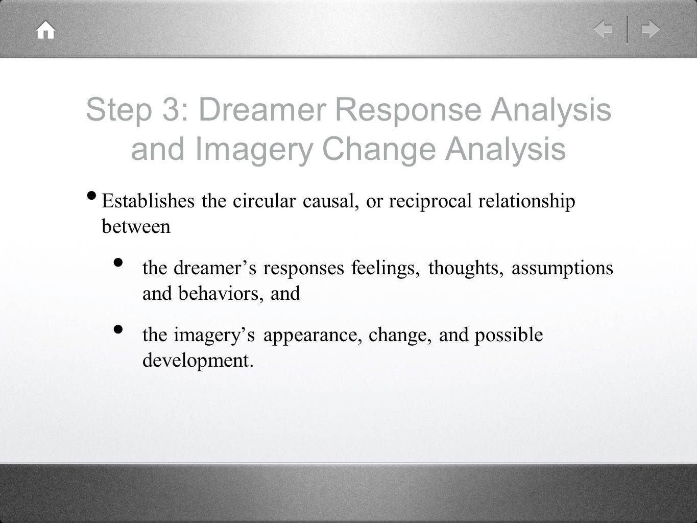 Step 3: Dreamer Response Analysis and Imagery Change Analysis Establishes the circular causal, or reciprocal relationship between the dreamer's responses feelings, thoughts, assumptions and behaviors, and the imagery's appearance, change, and possible development.