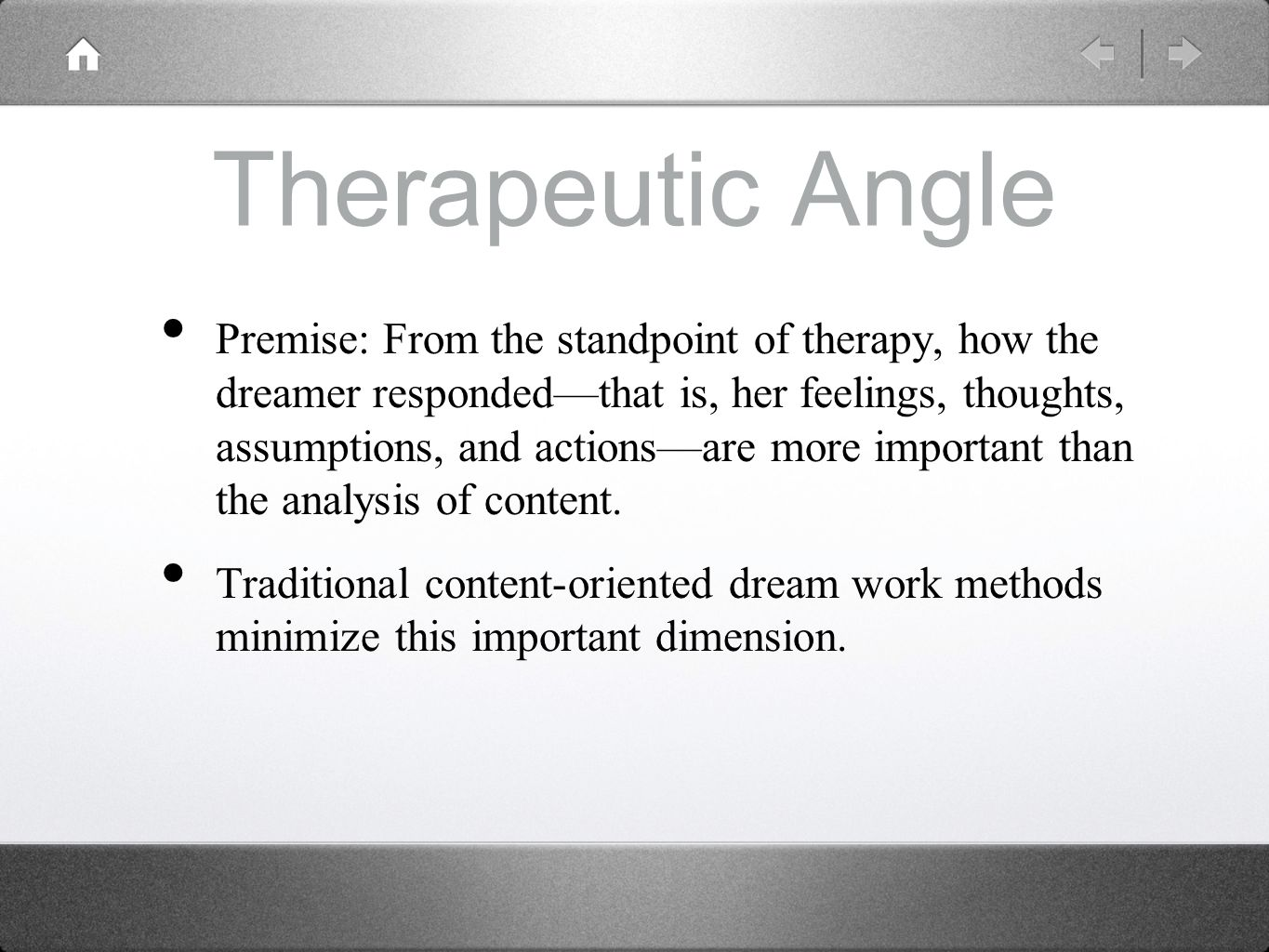 Therapeutic Angle Premise: From the standpoint of therapy, how the dreamer responded––that is, her feelings, thoughts, assumptions, and actions––are more important than the analysis of content.