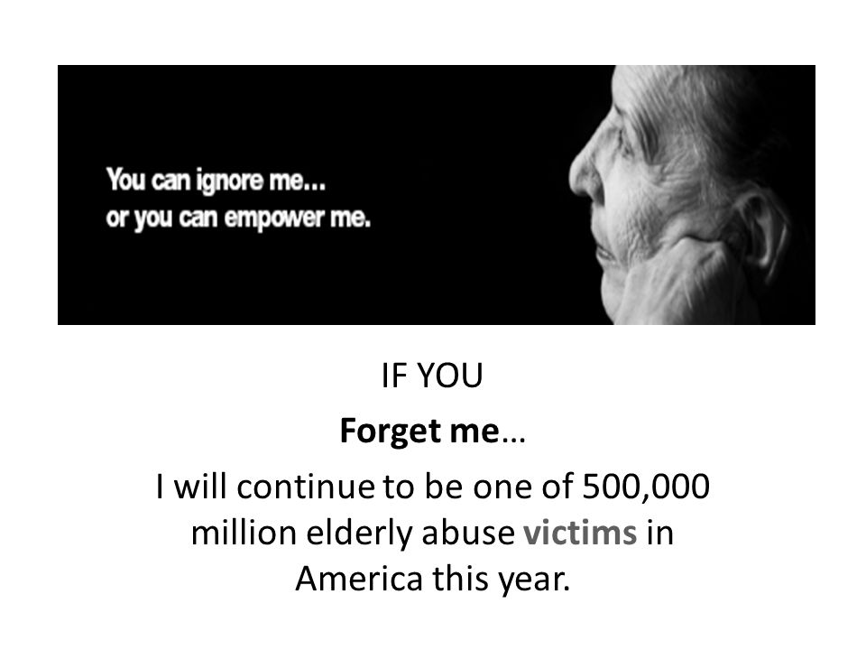 IF YOU Forget me… I will continue to be one of 500,000 million elderly abuse victims in America this year.