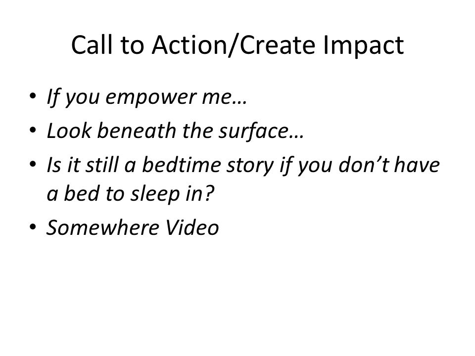 Call to Action/Create Impact If you empower me… Look beneath the surface… Is it still a bedtime story if you don't have a bed to sleep in.