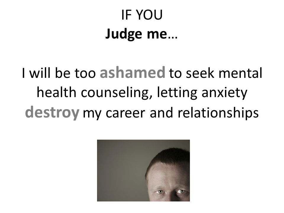IF YOU Judge me… I will be too ashamed to seek mental health counseling, letting anxiety destroy my career and relationships
