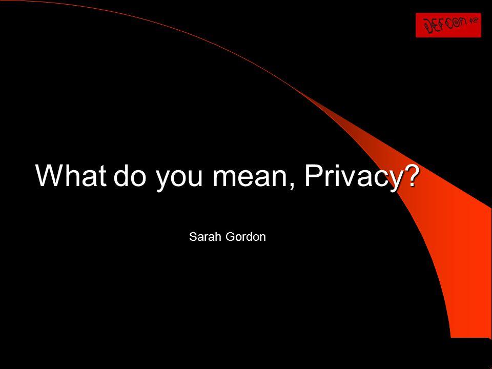 What do you mean, Privacy? Sarah Gordon