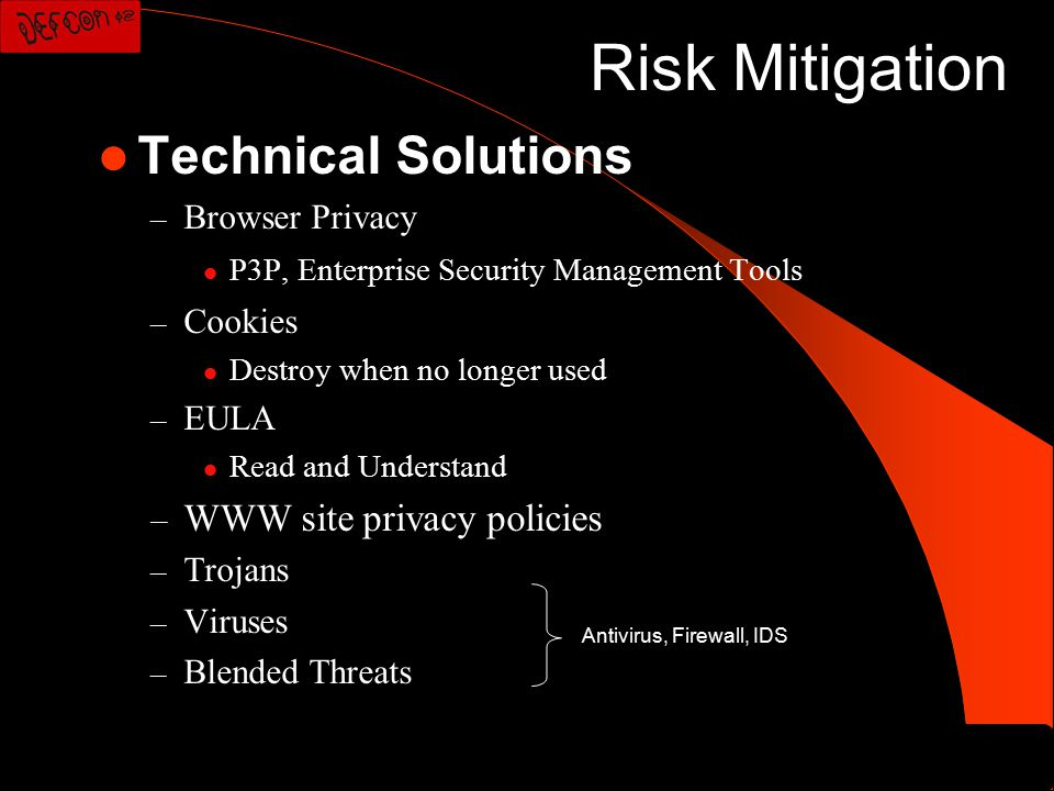 Risk Mitigation Technical Solutions – Browser Privacy P3P, Enterprise Security Management Tools – Cookies Destroy when no longer used – EULA Read and Understand – WWW site privacy policies – Trojans – Viruses – Blended Threats Antivirus, Firewall, IDS