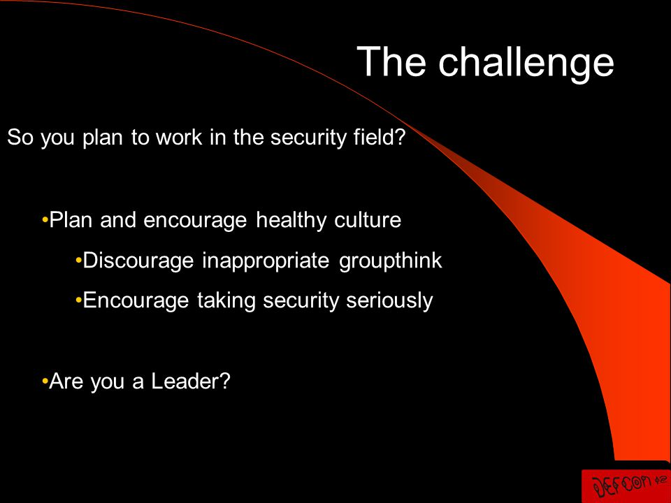 Plan and encourage healthy culture Plan and encourage healthy culture Discourage inappropriate groupthink Discourage inappropriate groupthink Encourage taking security seriously Encourage taking security seriously Are you a Leader.
