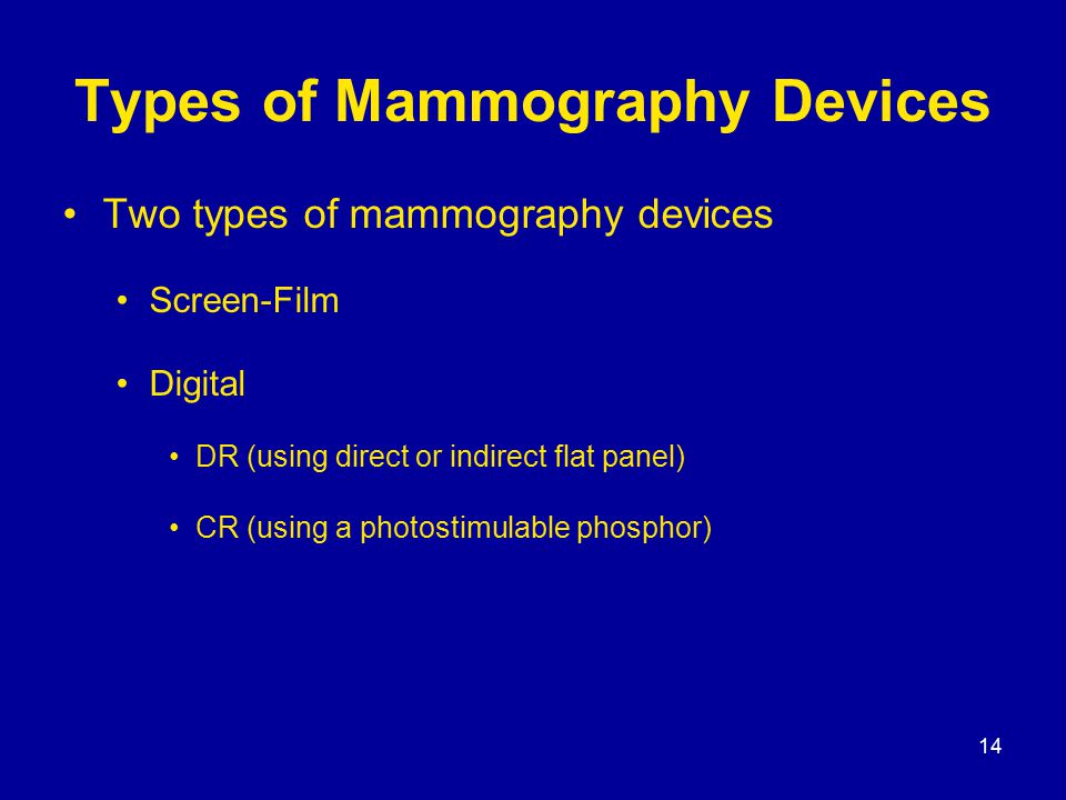 14 Types of Mammography Devices Two types of mammography devices Screen-Film Digital DR (using direct or indirect flat panel) CR (using a photostimulable phosphor)