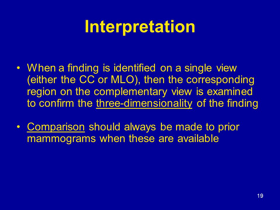 19 Interpretation When a finding is identified on a single view (either the CC or MLO), then the corresponding region on the complementary view is examined to confirm the three-dimensionality of the finding Comparison should always be made to prior mammograms when these are available