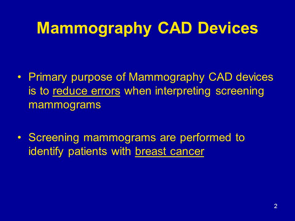 2 Mammography CAD Devices Primary purpose of Mammography CAD devices is to reduce errors when interpreting screening mammograms Screening mammograms a