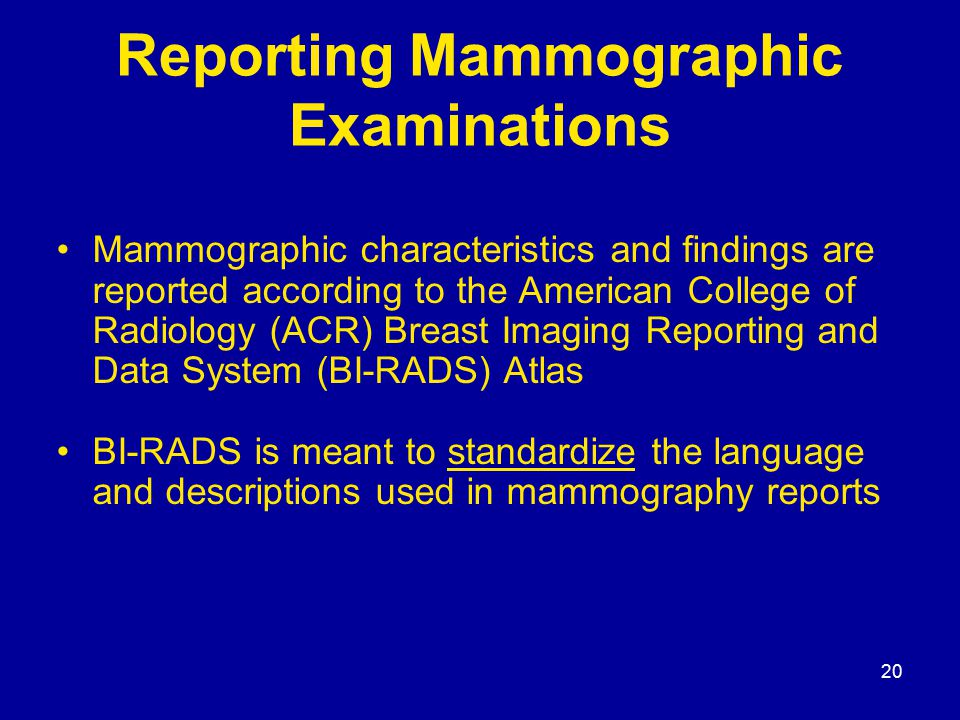 20 Reporting Mammographic Examinations Mammographic characteristics and findings are reported according to the American College of Radiology (ACR) Bre