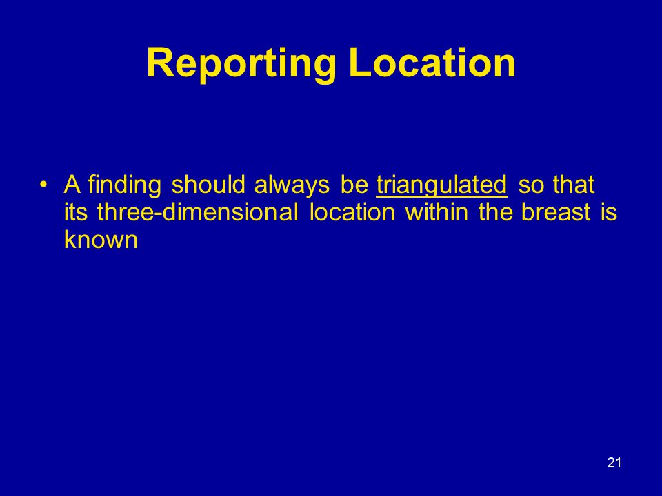 21 Reporting Location A finding should always be triangulated so that its three-dimensional location within the breast is known