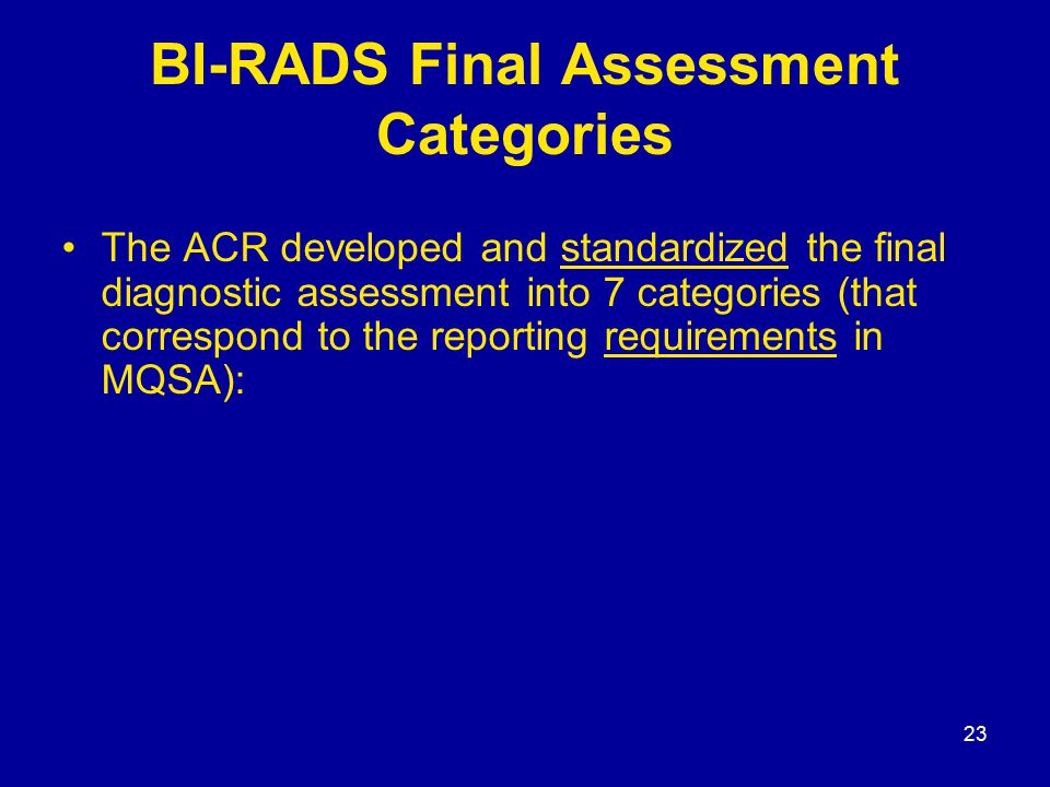 23 BI-RADS Final Assessment Categories The ACR developed and standardized the final diagnostic assessment into 7 categories (that correspond to the re