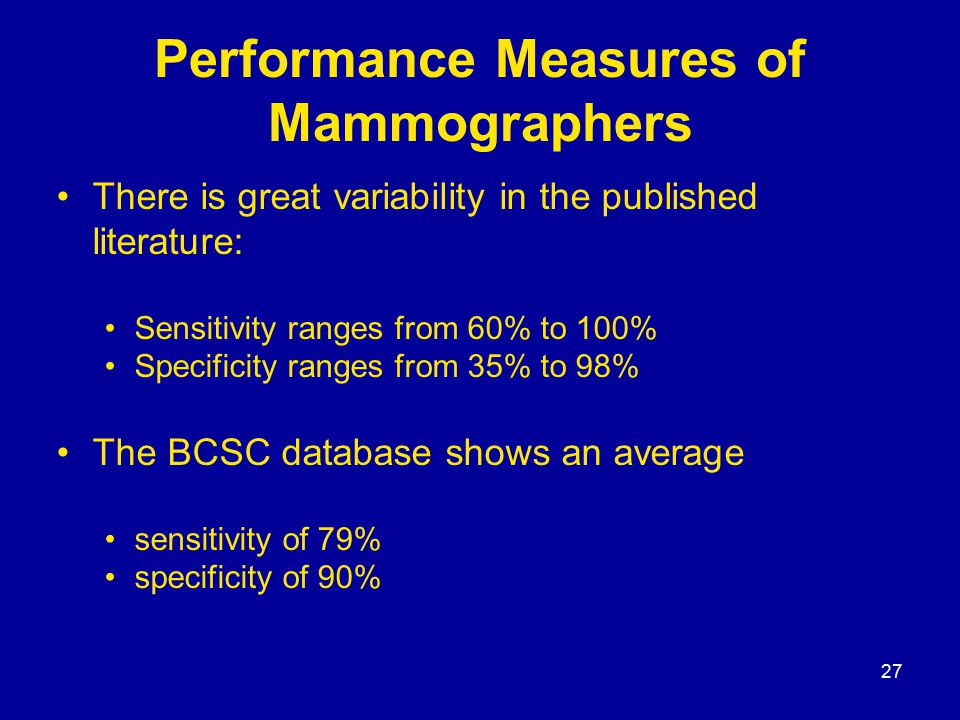 27 Performance Measures of Mammographers There is great variability in the published literature: Sensitivity ranges from 60% to 100% Specificity ranges from 35% to 98% The BCSC database shows an average sensitivity of 79% specificity of 90%