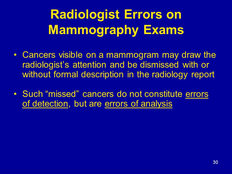 30 Radiologist Errors on Mammography Exams Cancers visible on a mammogram may draw the radiologist's attention and be dismissed with or without formal